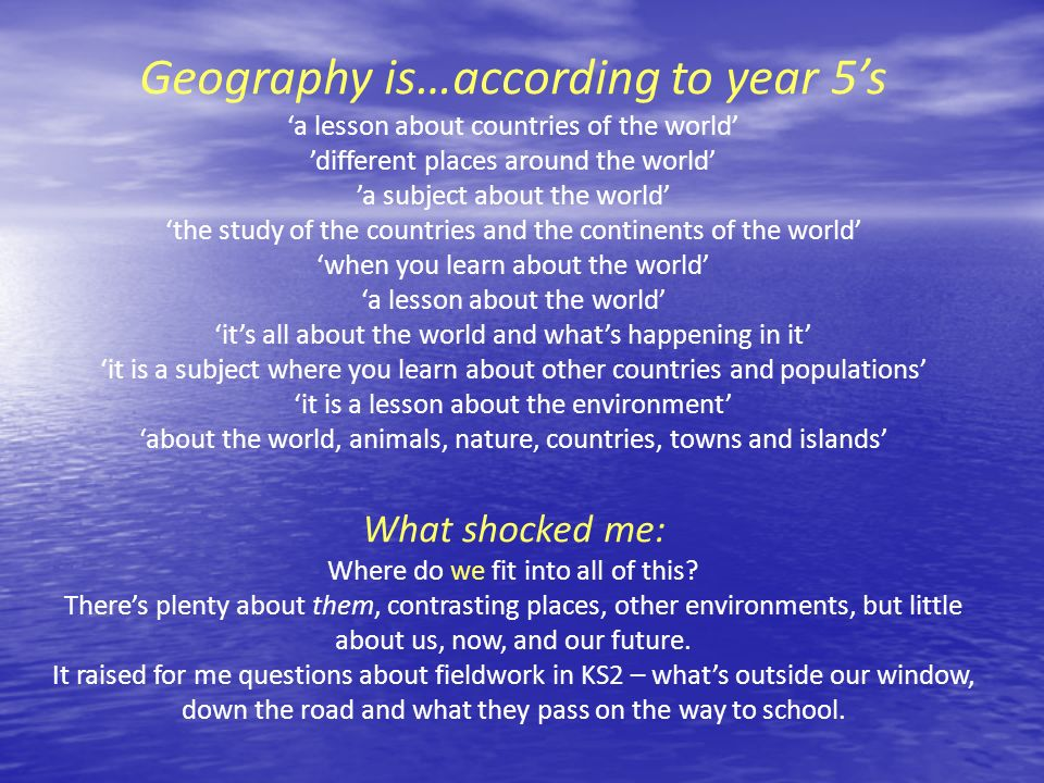 Geography is…according to year 5's 'a lesson about countries of the world' 'different places around the world' 'a subject about the world'