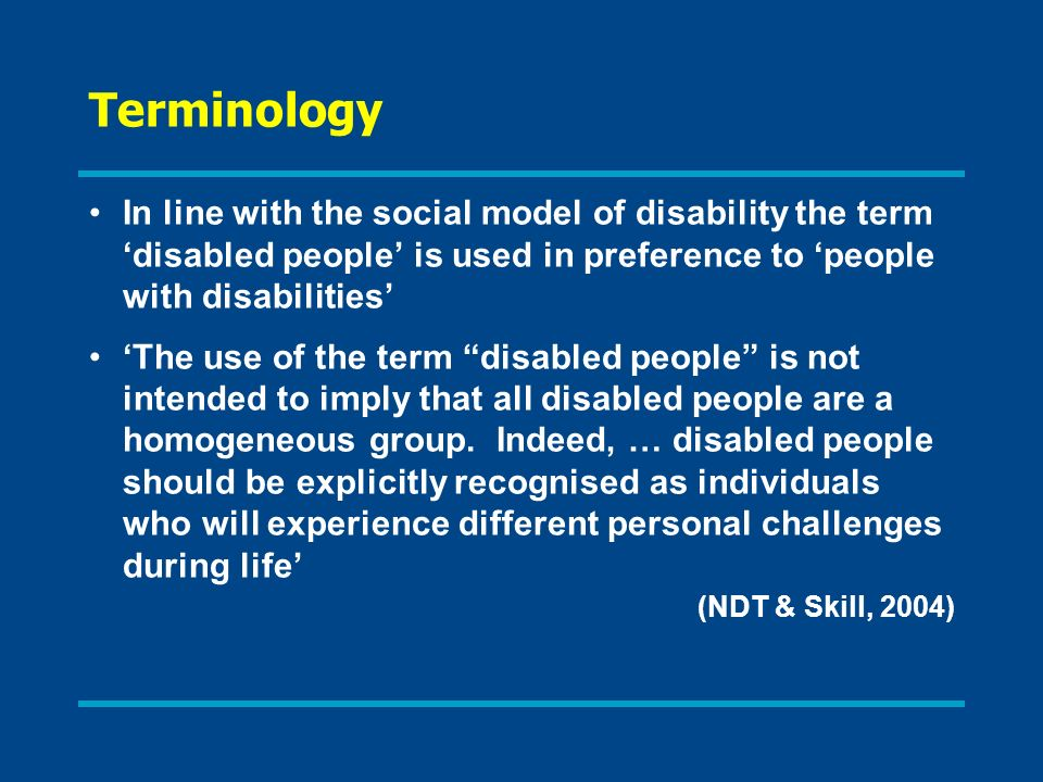 Terminology In line with the social model of disability the term 'disabled people' is used in preference to 'people with disabilities'