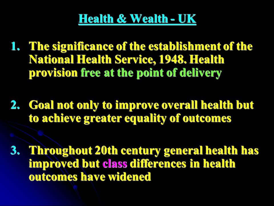 Health & Wealth - UK The significance of the establishment of the National Health Service, 1948. Health provision free at the point of delivery.