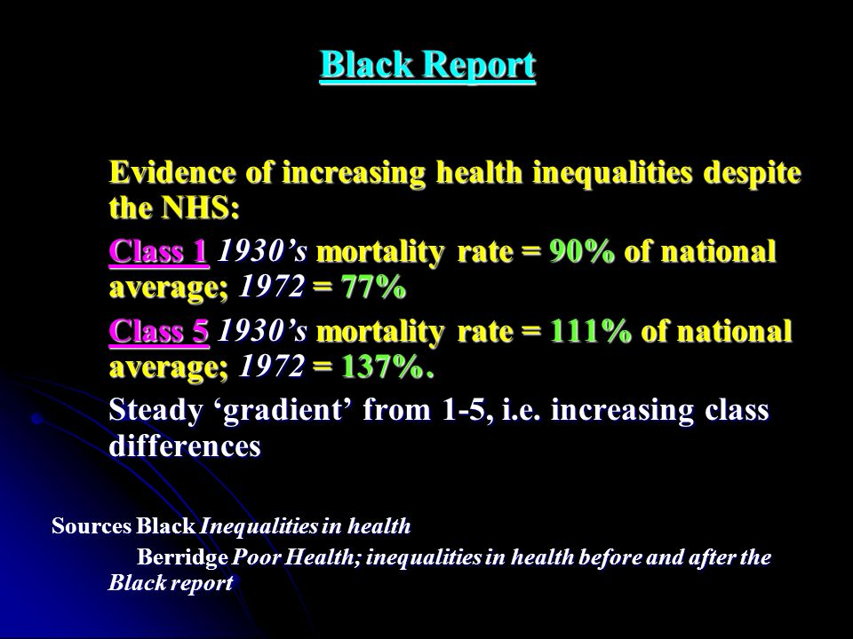 Black Report Evidence of increasing health inequalities despite the NHS: Class 1 1930's mortality rate = 90% of national average; 1972 = 77%