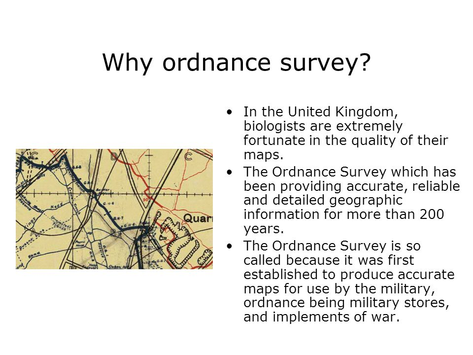 Why ordnance survey In the United Kingdom, biologists are extremely fortunate in the quality of their maps.