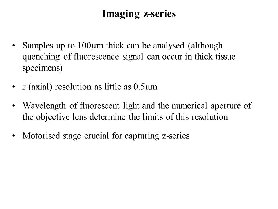 Imaging z-series Samples up to 100mm thick can be analysed (although quenching of fluorescence signal can occur in thick tissue specimens)