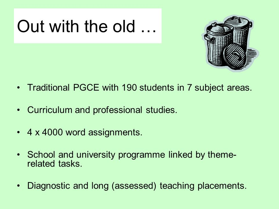 Out with the old … Traditional PGCE with 190 students in 7 subject areas. Curriculum and professional studies.