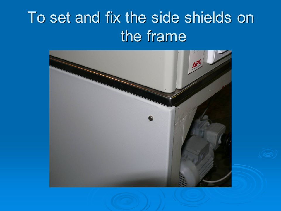 To set and fix the side shields on the frame
