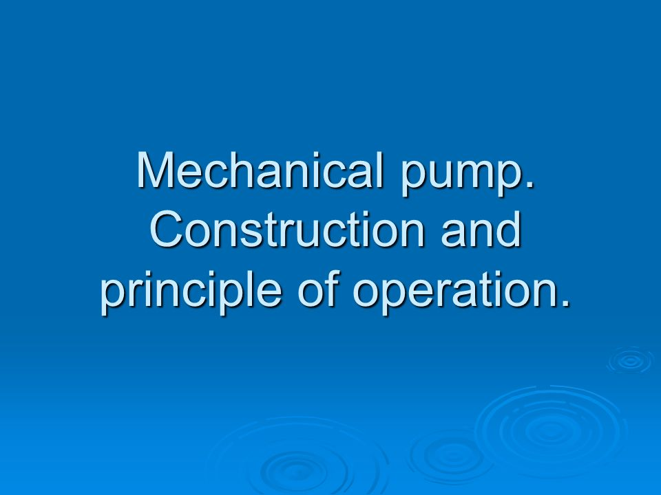 Mechanical pump. Construction and principle of operation.