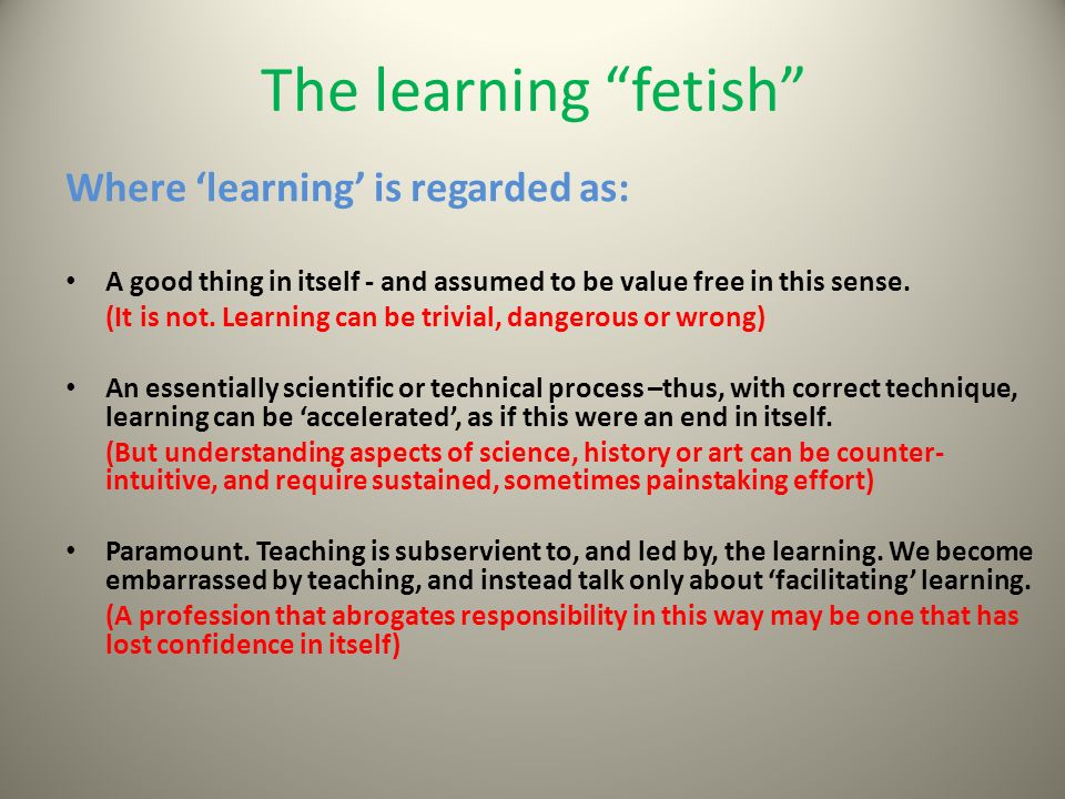 The learning fetish Where 'learning' is regarded as: