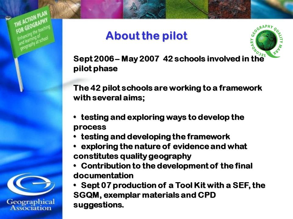 About the pilot Sept 2006 – May 2007 42 schools involved in the pilot phase. The 42 pilot schools are working to a framework with several aims;