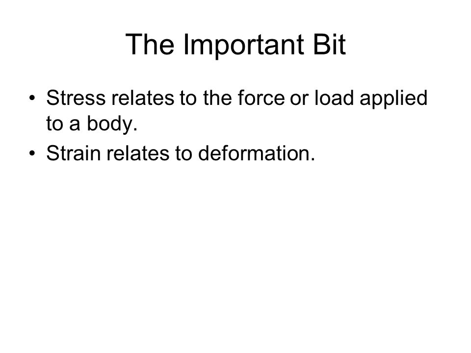 The Important Bit Stress relates to the force or load applied to a body.