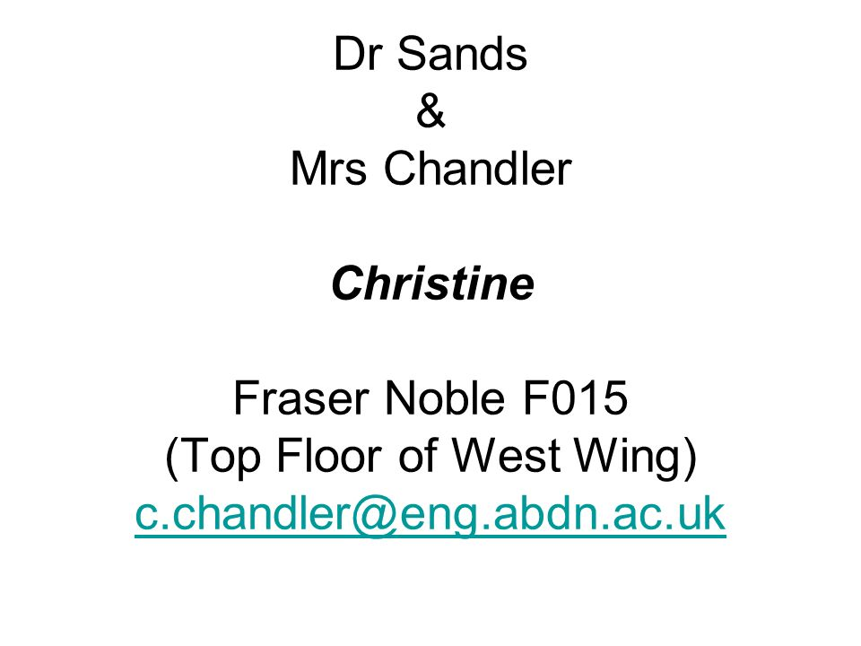 Dr Sands & Mrs Chandler Christine Fraser Noble F015 (Top Floor of West Wing) c.chandler@eng.abdn.ac.uk