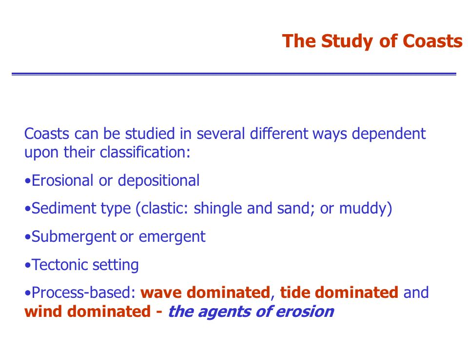 The Study of Coasts Coasts can be studied in several different ways dependent upon their classification:
