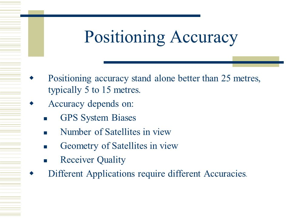 Positioning Accuracy Positioning accuracy stand alone better than 25 metres, typically 5 to 15 metres.