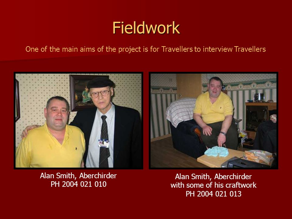 Fieldwork One of the main aims of the project is for Travellers to interview Travellers. Alan Smith, Aberchirder.
