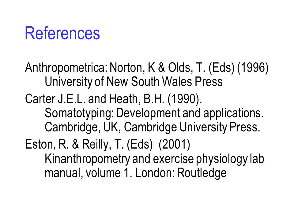 References Anthropometrica: Norton, K & Olds, T. (Eds) (1996) University of New South Wales Press.