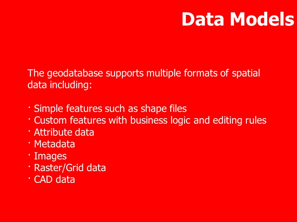 Data ModelsThe geodatabase supports multiple formats of spatial data including: · Simple features such as shape files.