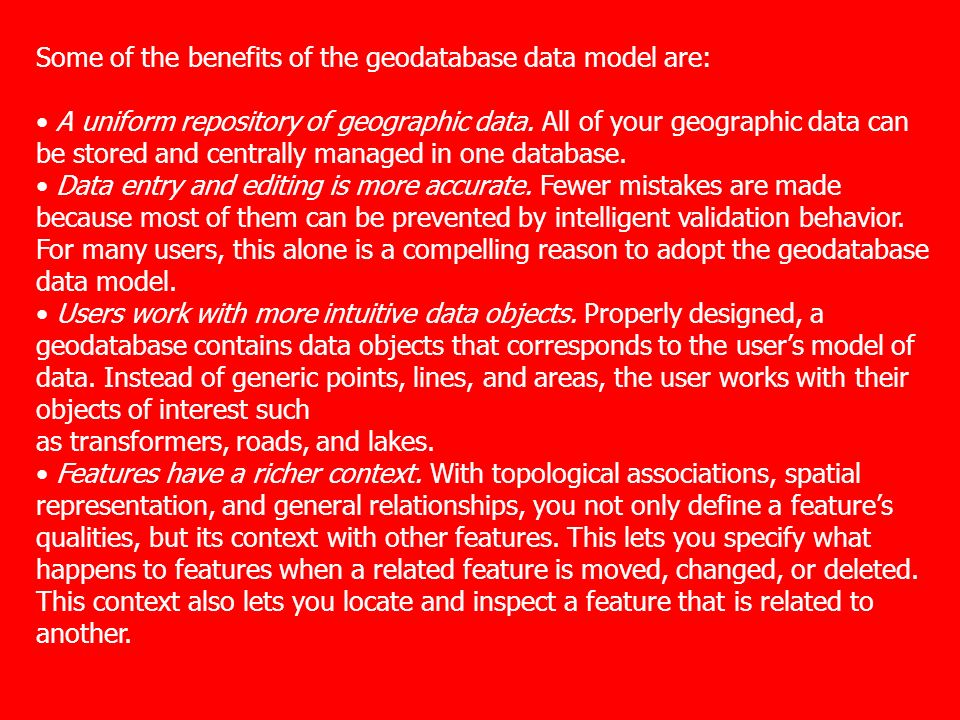 Some of the benefits of the geodatabase data model are: