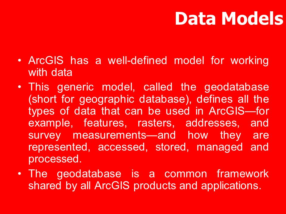 Data Models ArcGIS has a well-defined model for working with data