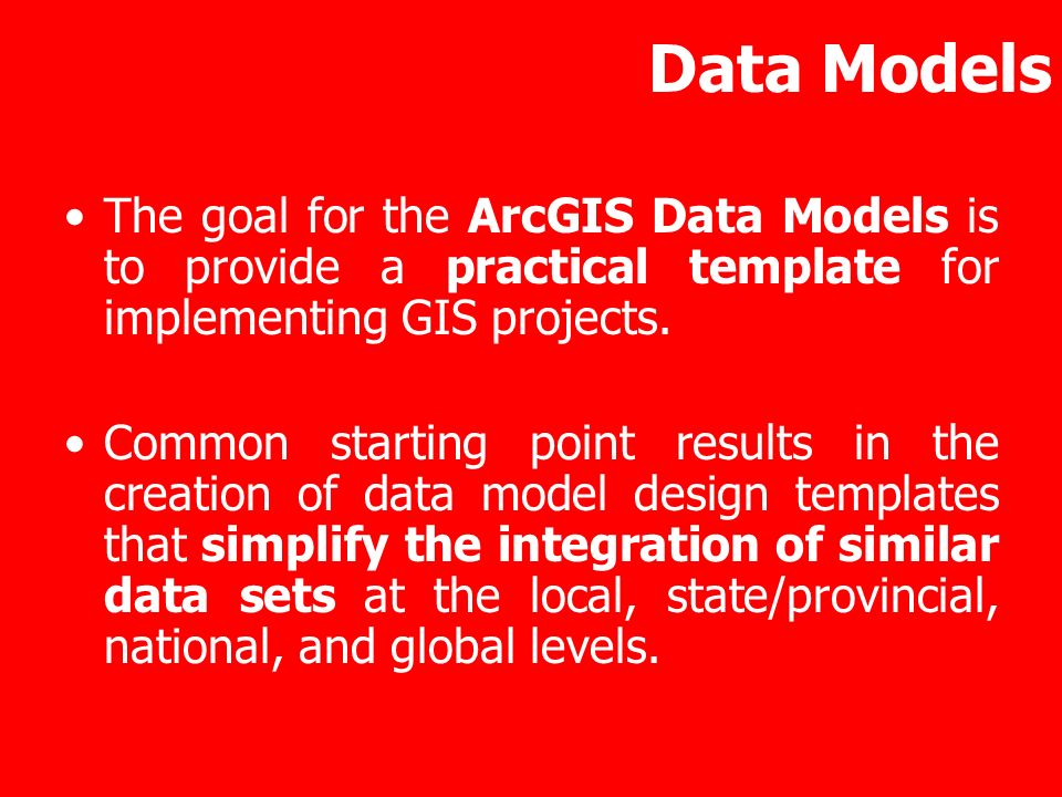 Data ModelsThe goal for the ArcGIS Data Models is to provide a practical template for implementing GIS projects.