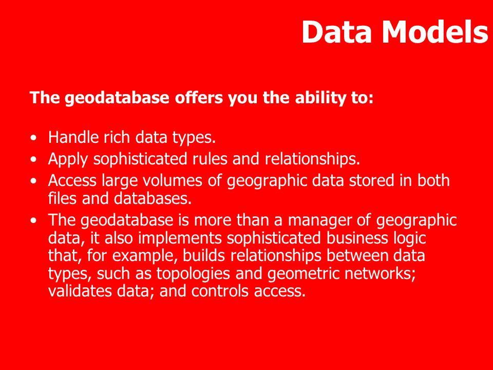 Data Models The geodatabase offers you the ability to: