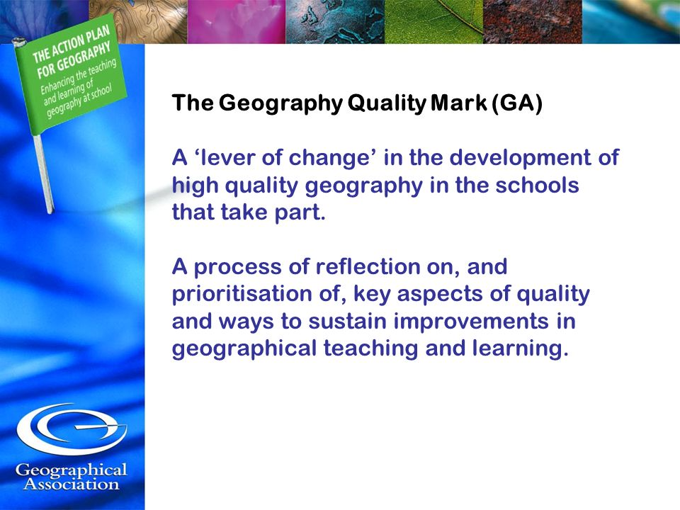 The Geography Quality Mark (GA) A 'lever of change' in the development of high quality geography in the schools that take part.