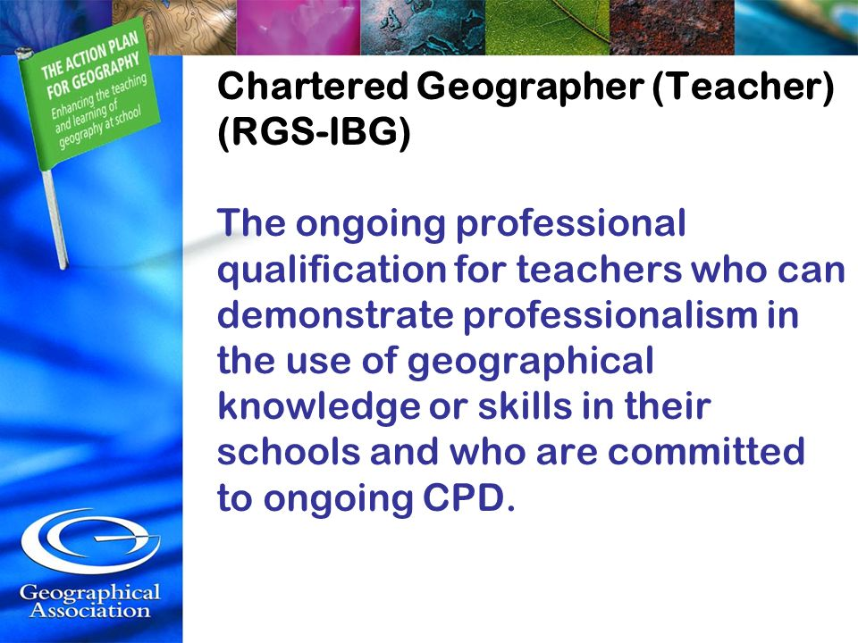 Chartered Geographer (Teacher) (RGS-IBG) The ongoing professional qualification for teachers who can demonstrate professionalism in the use of geographical knowledge or skills in their schools and who are committed to ongoing CPD.