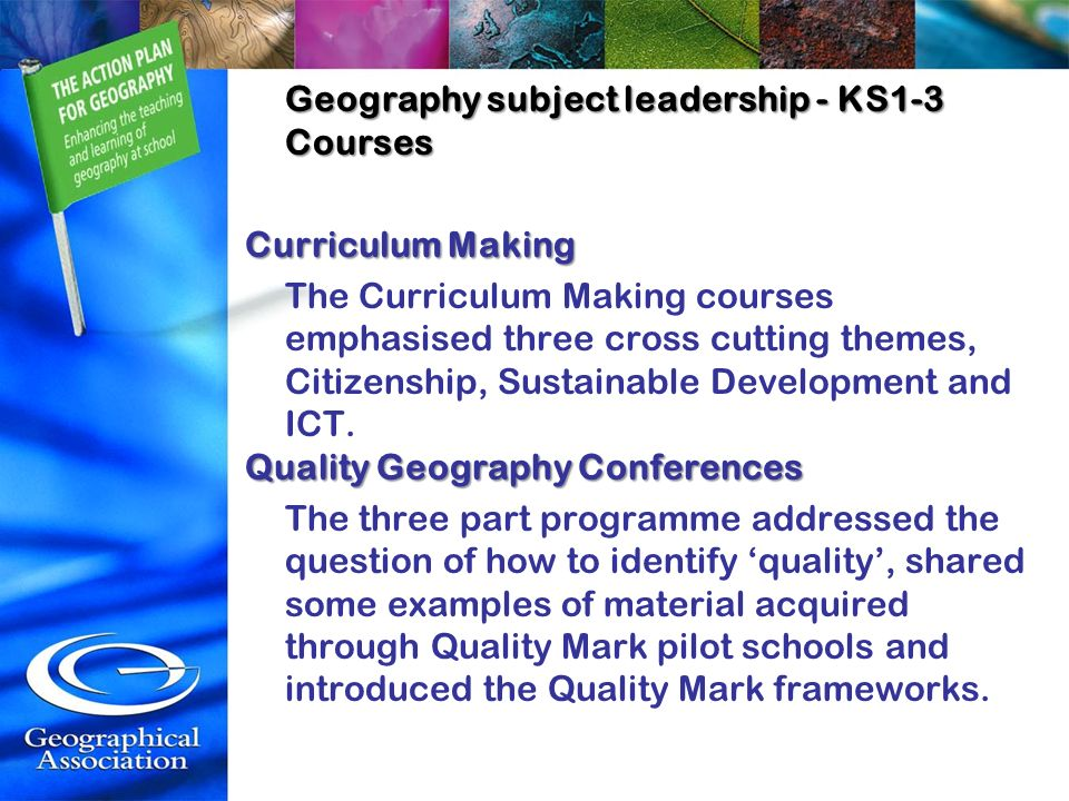 Geography subject leadership - KS1-3 Courses Curriculum Making The Curriculum Making courses emphasised three cross cutting themes, Citizenship, Sustainable Development and ICT.