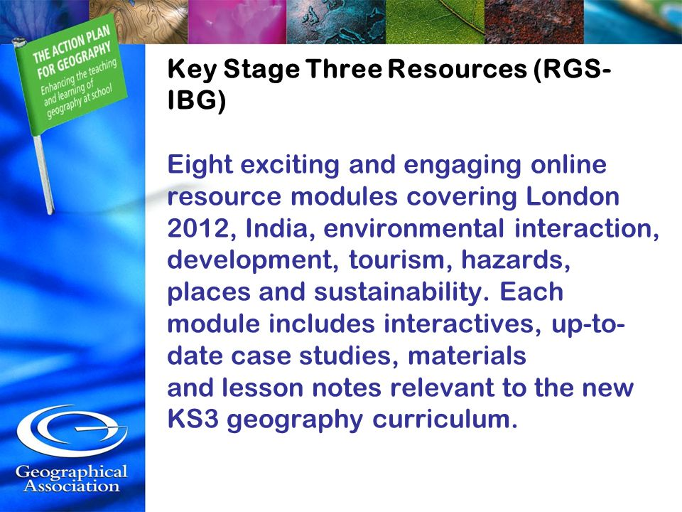 Key Stage Three Resources (RGS-IBG) Eight exciting and engaging online resource modules covering London 2012, India, environmental interaction, development, tourism, hazards, places and sustainability.