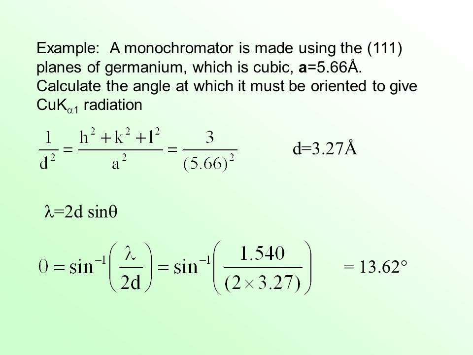 Example: A monochromator is made using the (111) planes of germanium, which is cubic, a=5.66Å. Calculate the angle at which it must be oriented to give CuK1 radiation