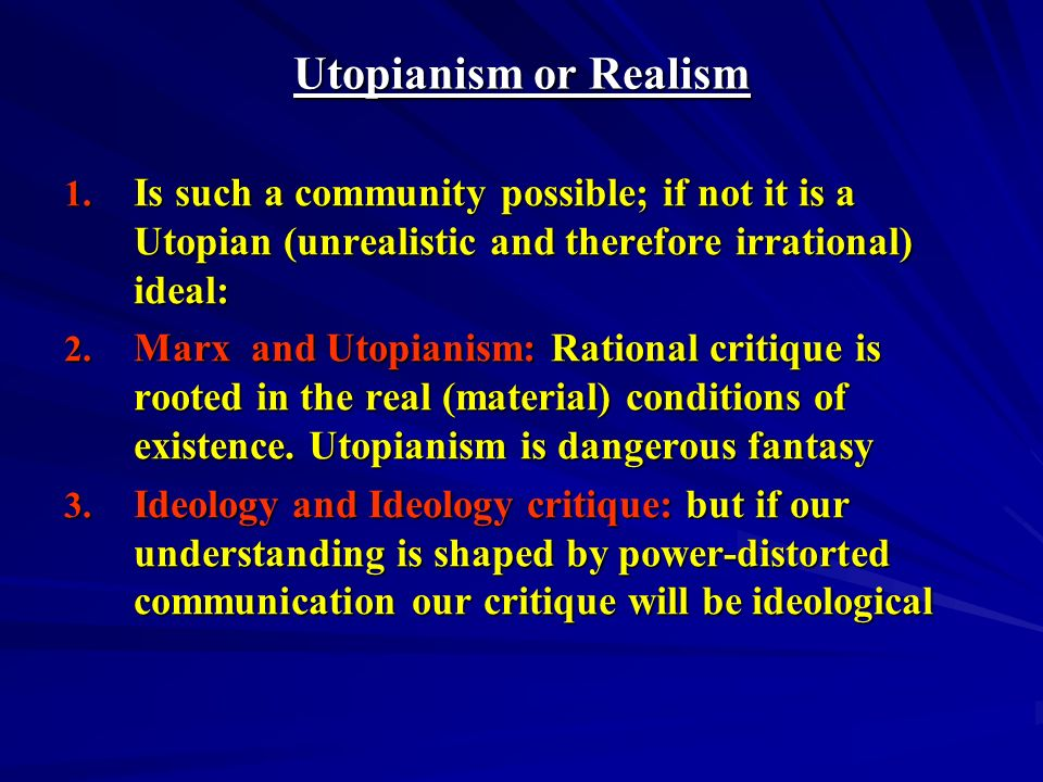 Utopianism or Realism Is such a community possible; if not it is a Utopian (unrealistic and therefore irrational) ideal: