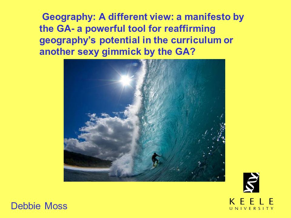 Geography: A different view: a manifesto by the GA- a powerful tool for reaffirming geography's potential in the curriculum or another sexy gimmick by the GA