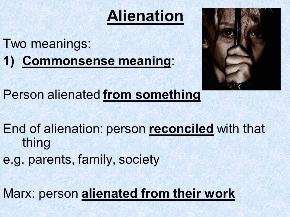 Alienation Two meanings: Commonsense meaning: