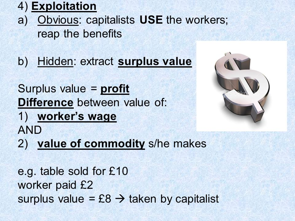 4) Exploitation Obvious: capitalists USE the workers; reap the benefits. b) Hidden: extract surplus value.