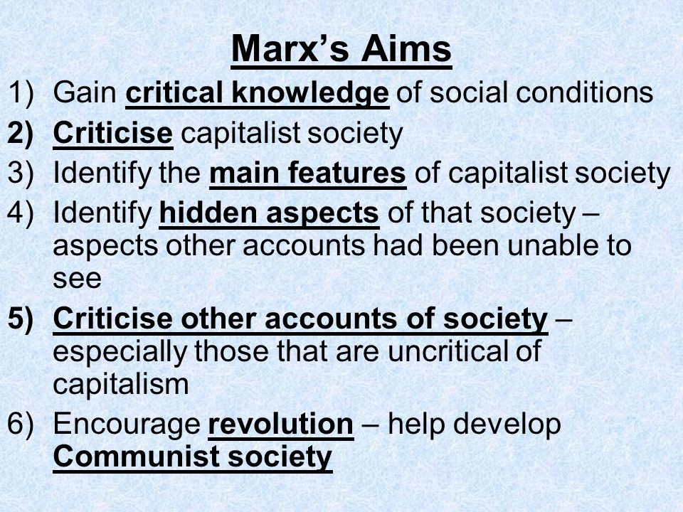 Marx's Aims Gain critical knowledge of social conditions