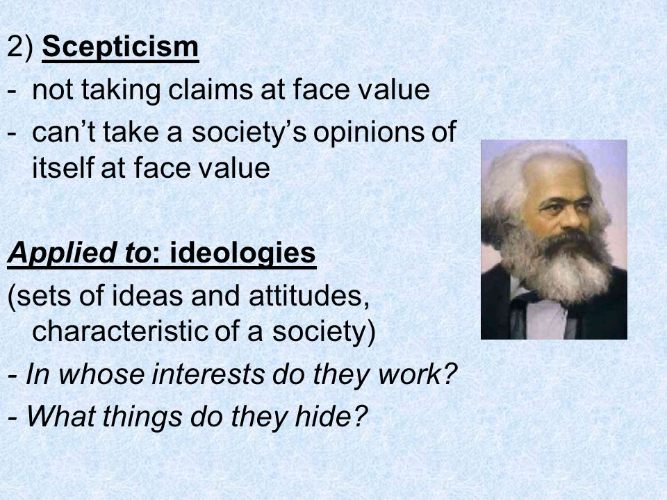 2) Scepticism not taking claims at face value. can't take a society's opinions of itself at face value.