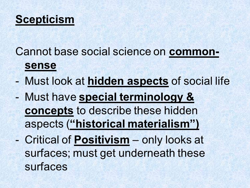 Scepticism Cannot base social science on common-sense. Must look at hidden aspects of social life.