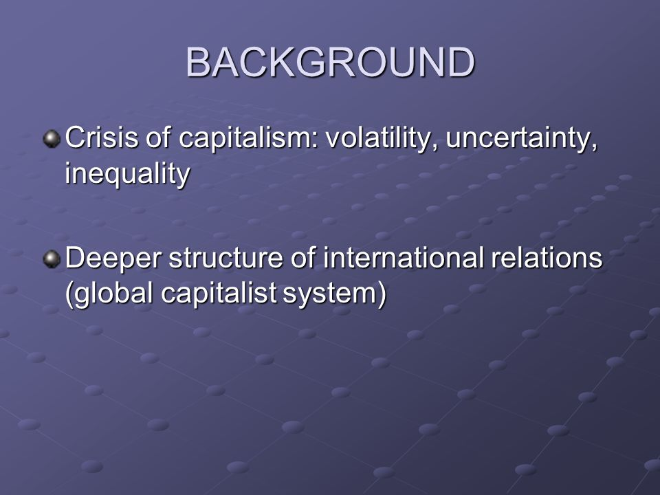 BACKGROUND Crisis of capitalism: volatility, uncertainty, inequality