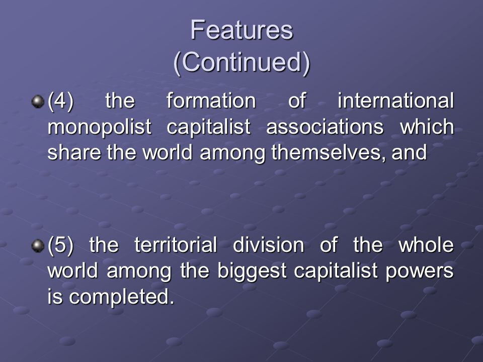 Features (Continued) (4) the formation of international monopolist capitalist associations which share the world among themselves, and.