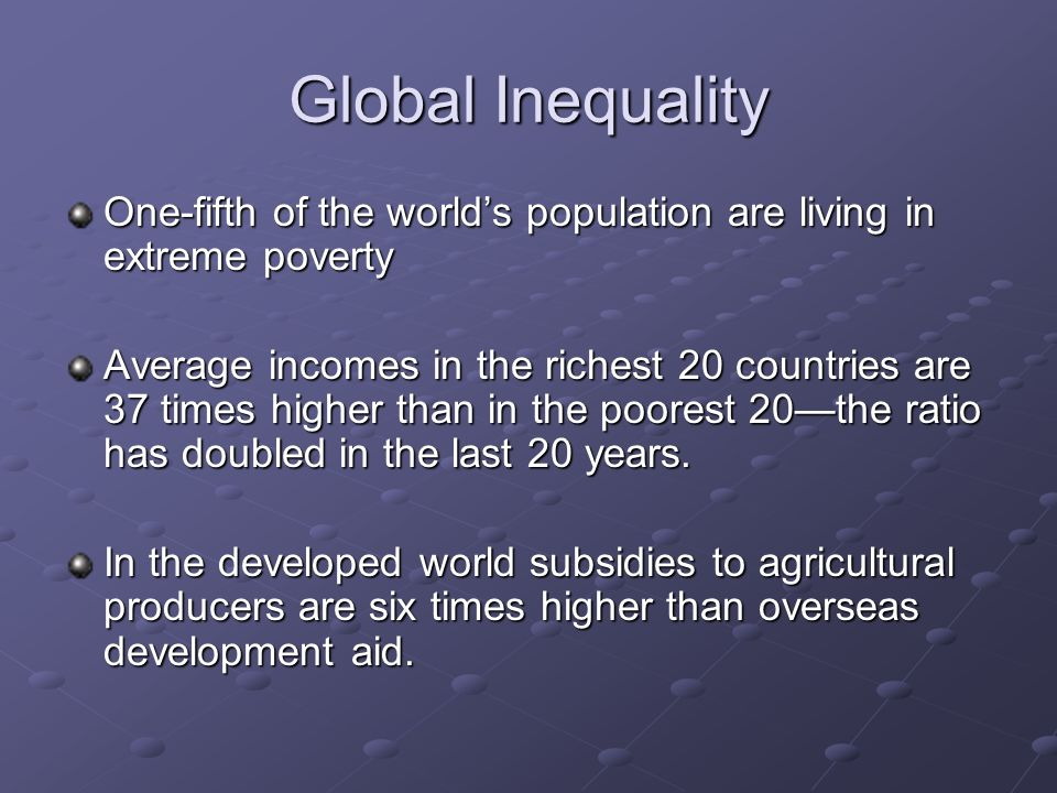 Global Inequality One-fifth of the world's population are living in extreme poverty.