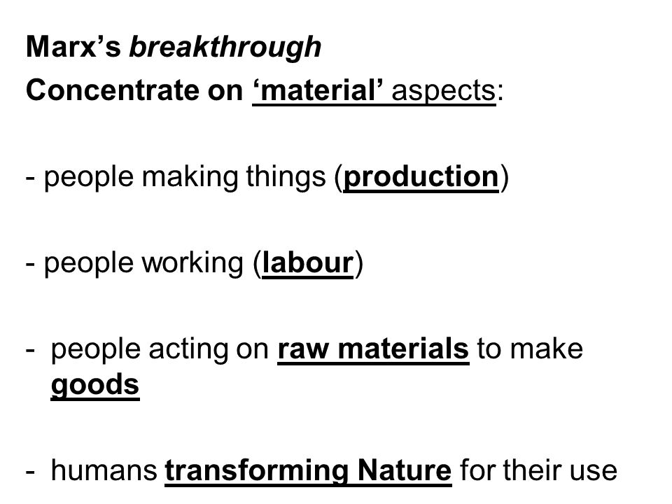 Marx's breakthrough Concentrate on 'material' aspects: - people making things (production) - people working (labour)
