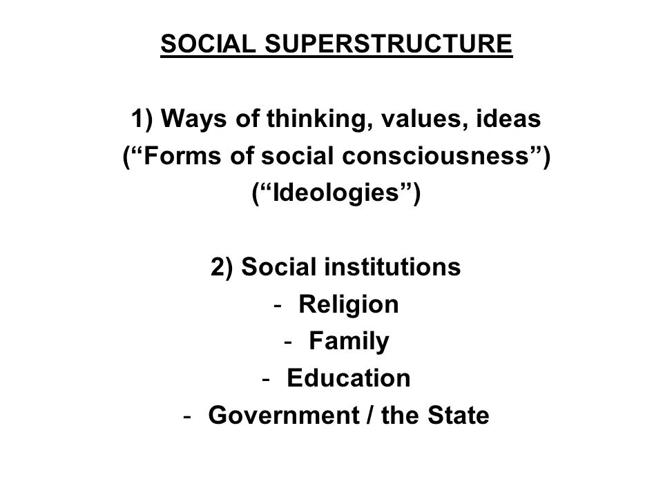 SOCIAL SUPERSTRUCTURE 1) Ways of thinking, values, ideas