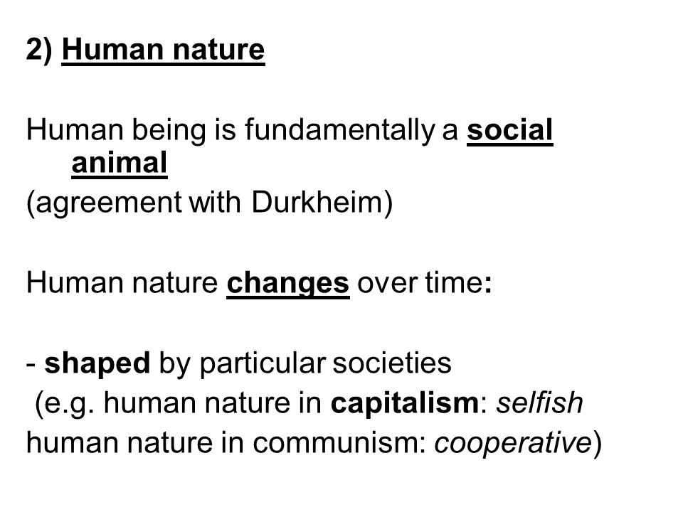 2) Human nature Human being is fundamentally a social animal. (agreement with Durkheim) Human nature changes over time: