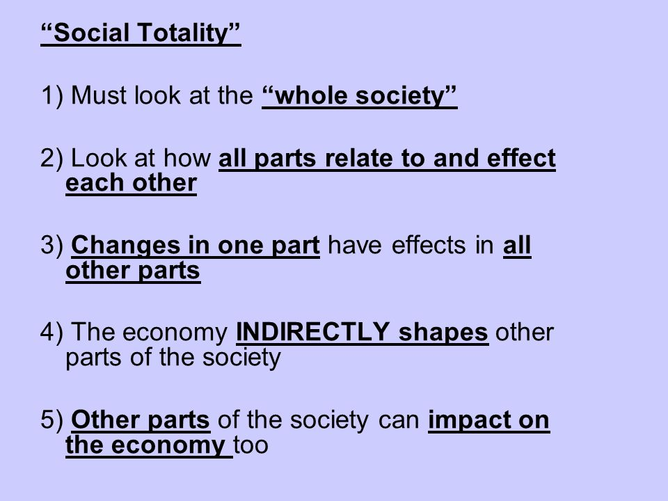 Social Totality 1) Must look at the whole society 2) Look at how all parts relate to and effect each other.