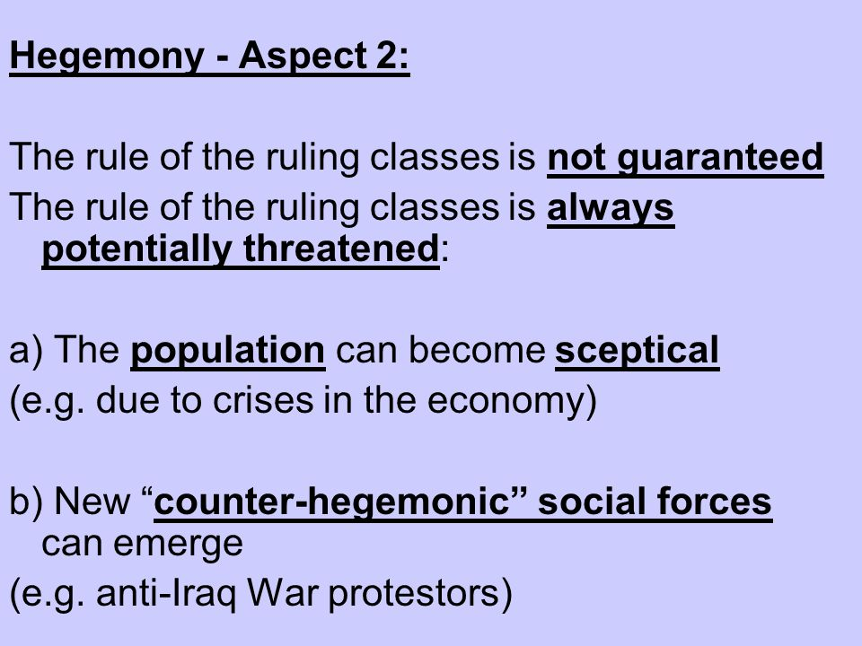 Hegemony - Aspect 2: The rule of the ruling classes is not guaranteed. The rule of the ruling classes is always potentially threatened: