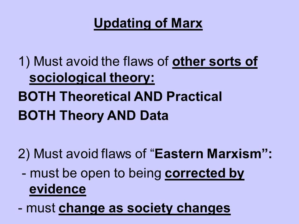 Updating of Marx 1) Must avoid the flaws of other sorts of sociological theory: BOTH Theoretical AND Practical.