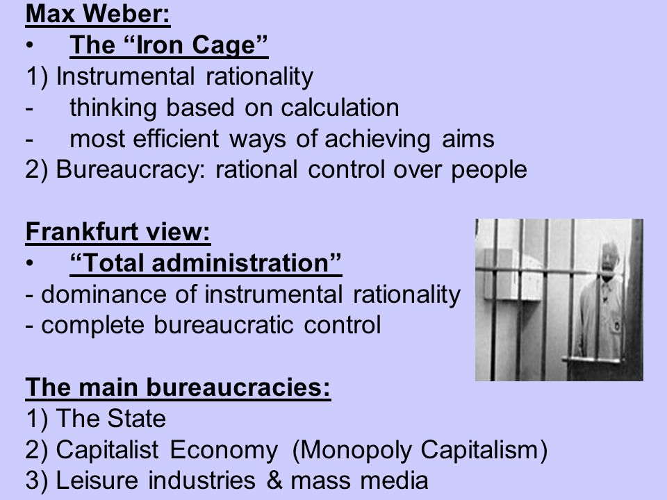 Max Weber:The Iron Cage 1) Instrumental rationality. thinking based on calculation. most efficient ways of achieving aims.