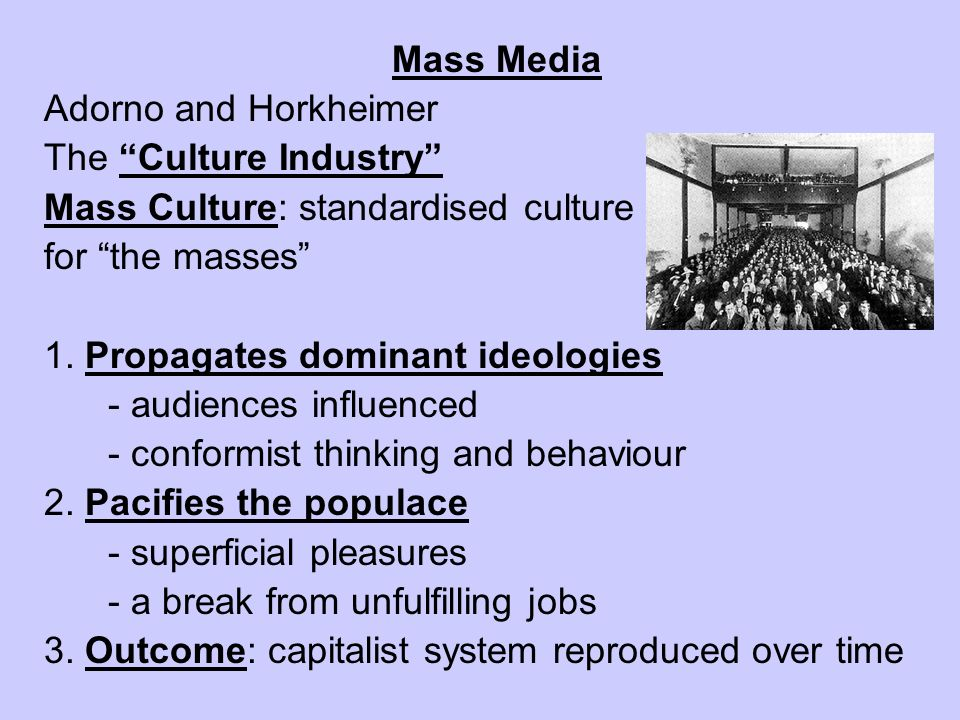 Mass Media Adorno and Horkheimer. The Culture Industry Mass Culture: standardised culture. for the masses