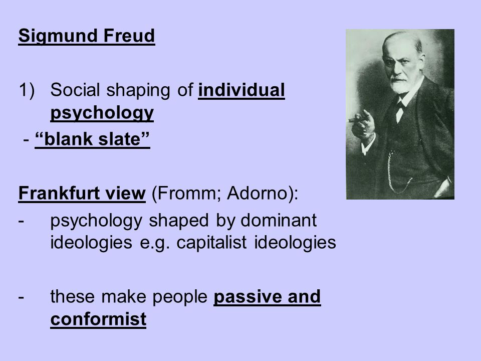 Sigmund Freud Social shaping of individual psychology. - blank slate Frankfurt view (Fromm; Adorno):