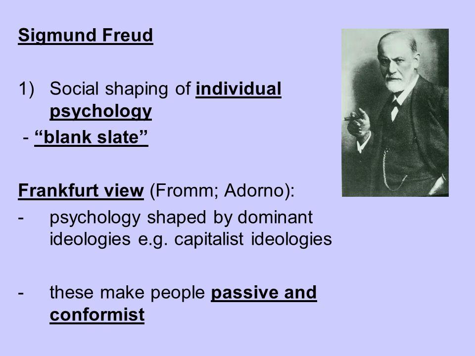 Sigmund FreudSocial shaping of individual psychology. - blank slate Frankfurt view (Fromm; Adorno):