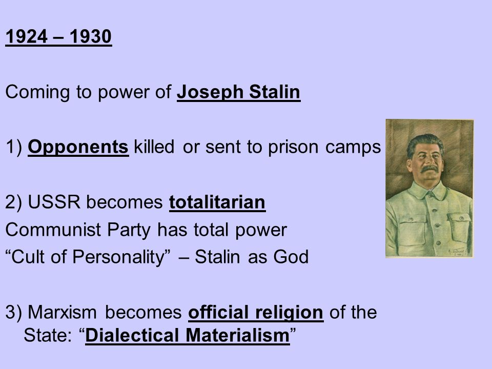1924 – 1930 Coming to power of Joseph Stalin. 1) Opponents killed or sent to prison camps. 2) USSR becomes totalitarian.