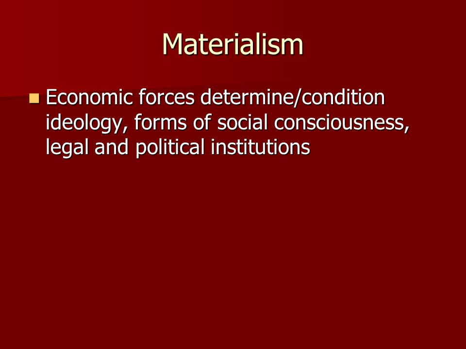 Materialism Economic forces determine/condition ideology, forms of social consciousness, legal and political institutions.