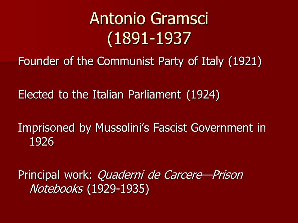 Antonio Gramsci (1891-1937 Founder of the Communist Party of Italy (1921) Elected to the Italian Parliament (1924)